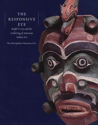 The Responsive Eye: Ralph T. Coe and the Collecting of American Indian Art - Coe, Ralph T, and King, J C H (Contributions by), and Ostrowitz, Judith (Contributions by)