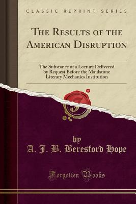 The Results of the American Disruption: The Substance of a Lecture Delivered by Request Before the Maidstone Literary and Mechanics' Institution (1862) - Hope, Alexander James Beresford