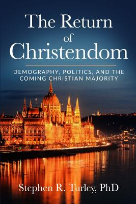The Return of Christendom: Demography, Politics, and the Coming Christian Majority - Turley, Steve
