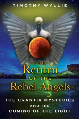 The Return of the Rebel Angels: The Urantia Mysteries and the Coming of the Light - Wyllie, Timothy