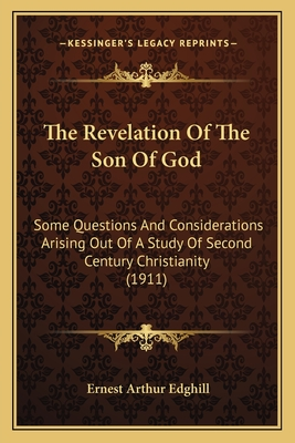 The Revelation of the Son of God: Some Questions and Considerations Arising Out of a Study of Second Century Christianity (1911) - Edghill, Ernest Arthur