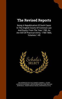 The Revised Reports: Being a Republication of Such Cases in the English Courts of Common Law and Equity, from the Year 1785, as Are Still of Practical Utility. 1785-1866, Volumes 1-40 - Pollock, Frederick, Sir, and Campbell, Robert, and Oliver Augustus Saunders (Creator)