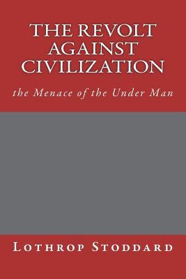 The Revolt Against Civilization: The Menace of the Under Man - Stoddard, Lothrop