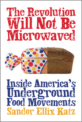 The Revolution Will Not Be Microwaved: Inside America's Underground Food Movements - Katz, Sandor E