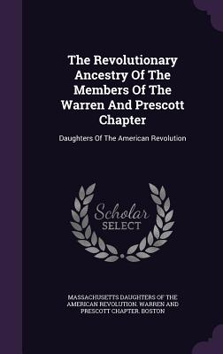 The Revolutionary Ancestry of the Members of the Warren and Prescott Chapter: Daughters of the American Revolution - Massachusetts Daughters of the American (Creator)
