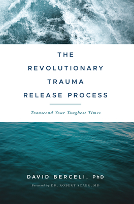 The Revolutionary Trauma Release Process: Transcend Your Toughest Times - Berceli, David, and Scaer, Robert (Foreword by)
