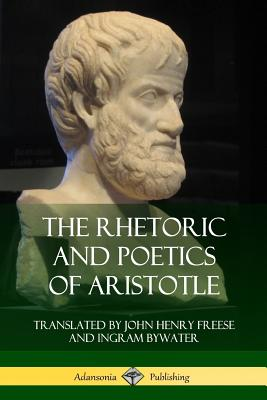 The Rhetoric and Poetics of Aristotle - Aristotle, and Freese, John Henry, and Bywater, Ingram