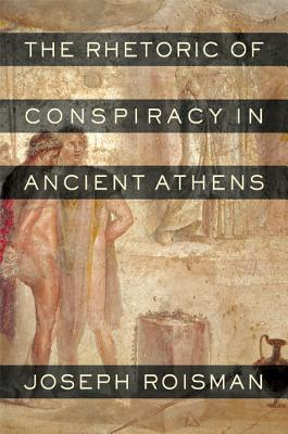 The Rhetoric of Conspiracy in Ancient Athens - Roisman, Joseph