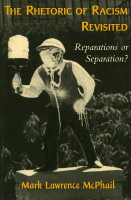 The Rhetoric of Racism Revisited: Reparations or Separation? - McPhail, Mark Lawrence