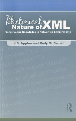 The Rhetorical Nature of XML: Constructing Knowledge in Networked Environments - Applen, J D, and McDaniel, Rudy