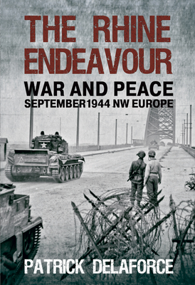 The Rhine Endeavour: War and Peace September 1944 NW Europe - Delaforce, Patrick