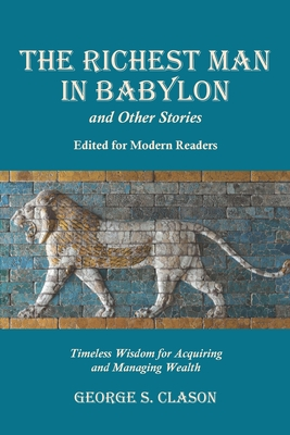 The Richest Man in Babylon and Other Stories, Edited for Modern Readers: Timeless Wisdom for Acquiring and Managing Wealth - Clason, George S
