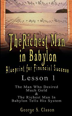The Richest Man in Babylon: Blueprint for Financial Success - Lesson 1: The Man Who Desired Much Gold & the Richest Man in Babylon Tells His Syste - Clason, George Samuel