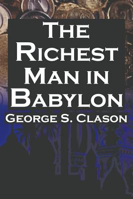 The Richest Man in Babylon: George S. Clason's Bestselling Guide to Financial Success: Saving Money and Putting It to Work for You - Clason, George Samuel