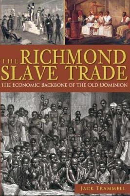 The Richmond Slave Trade: The Economic Backbone of the Old Dominion - Trammell, Jack, and Jefferson, Alphine W (Foreword by)