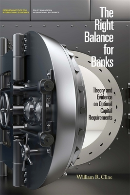 The Right Balance for Banks - Theory and Evidence on Optimal Capital Requirementd - Cline, William R.