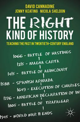 The Right Kind of History: Teaching the Past in Twentieth-Century England - Cannadine, David, Mr., and Keating, Jenny, and Sheldon, Nicola