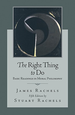 The Right Thing to Do: Basic Readings in Moral Philosophy - Rachels, Stuart, Professor (Editor)