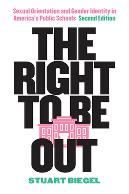 The Right to Be Out: Sexual Orientation and Gender Identity in America's Public Schools, Second Edition - Biegel, Stuart