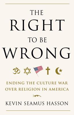 The Right to Be Wrong: Ending the Culture War Over Religion in America - Hasson, Kevin Seamus
