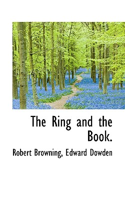 The Ring and the Book. - Browning, Robert, and Dowden, Edward