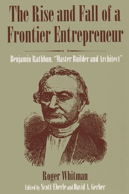 """The Rise and Fall of a Frontier Entrepreneur: Benjamin Rathbun, """"master Builder and Architect"""" - Whitman, Roger, and Eberle, Scott (Editor), and Gerber, David A (Editor)"""
