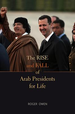 The Rise and Fall of Arab Presidents for Life - Owen, Roger
