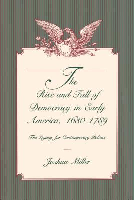 The Rise and Fall of Democracy in Early America, 1630-1789: The Legacy for Contemporary Politics - Miller, Joshua