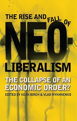 The Rise and Fall of Neoliberalism: The Collapse of an Economic Order? - Birch, Kean (Editor), and Mykhnenko, Vlad (Editor)