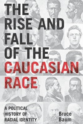 The Rise and Fall of the Caucasian Race: A Political History of Racial Identity - Baum, Bruce