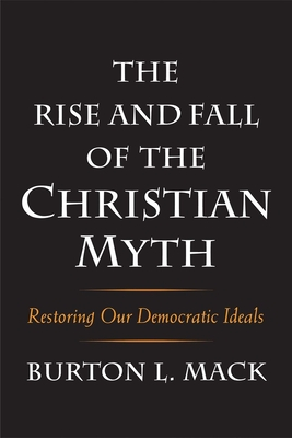 The Rise and Fall of the Christian Myth: Restoring Our Democratic Ideals - Mack, Burton L