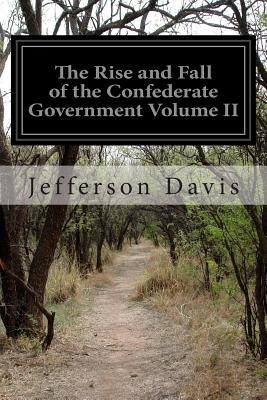 The Rise and Fall of the Confederate Government Volume II - Davis, Jefferson