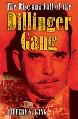 The Rise and Fall of the Dillinger Gang - King, Jeffery S
