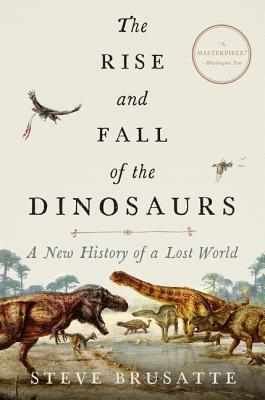 The Rise and Fall of the Dinosaurs: A New History of a Lost World - Brusatte, Steve