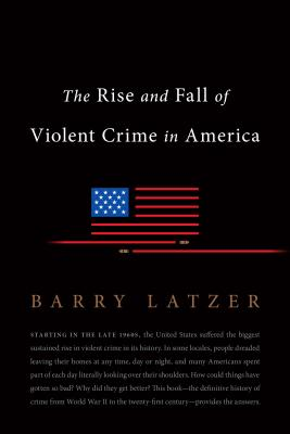 The Rise and Fall of Violent Crime in America - Latzer, Barry