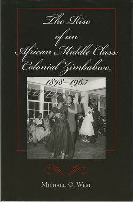 The Rise of an African Middle Class: Colonial Zimbabwe, 1898-1965 - West, Michael O