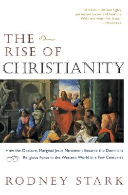 The Rise of Christianity: How the Obscure, Marginal Jesus Movement Became the Dominant Relgious Force..... - Stark, Rodney, Professor