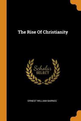 The Rise of Christianity - Barnes, Ernest William