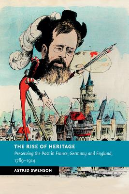 The Rise of Heritage: Preserving the Past in France, Germany and England, 1789-1914 - Swenson, Astrid