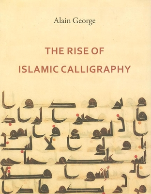 The Rise of Islamic Calligraphy - George, Alain