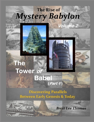 The Rise of Mystery Babylon - The Tower of Babel (Part 1): Discovering Parallels Between Early Genesis and Today - Thomas, Brett Lee