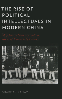 The Rise of Political Intellectuals in Modern China: May Fourth Societies and the Roots of Mass-Party Politics - Rahav, Shakhar