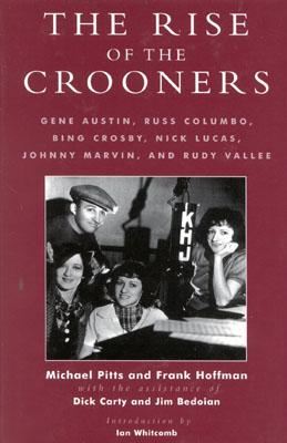 The Rise of the Crooners: Gene Austin, Russ Columbo, Bing Crosby, Nick Lucas, Johnny Marvin and Rudy Vallee - Pitts, Michael, and Hoffmann, Frank, and Carty, Dick