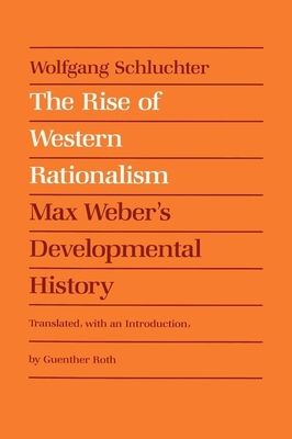 The Rise of Western Rationalism: Max Weber's Developmental History - Schluchter, Wolfgang, and Roth, Guenther (Translated by)