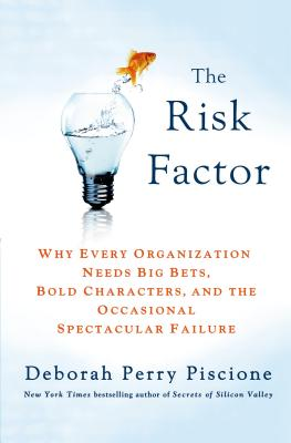 The Risk Factor: Why Every Organization Needs Big Bets, Bold Characters, and the Occasional Spectacular Failure - Piscione, Deborah Perry