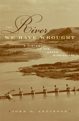 The River We Have Wrought: A History of the Upper Mississippi - Anfinson, John O