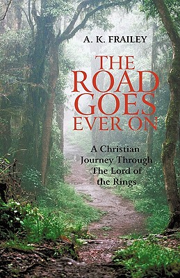 The Road Goes Ever on: A Christian Journey Through the Lord of the Rings - Frailey, A K