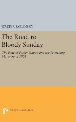 The Road to Bloody Sunday: The Role of Father Gapon and the Petersburg Massacre of 1905 - Sablinsky, Walter