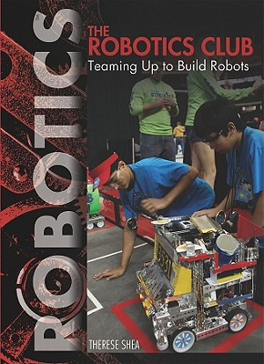 The Robotics Club: Teaming Up to Build Robots - Shea, Therese M
