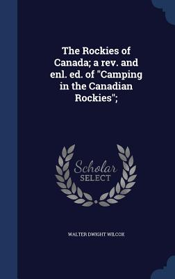 The Rockies of Canada; A REV. and Enl. Ed. of Camping in the Canadian Rockies; - Wilcox, Walter Dwight